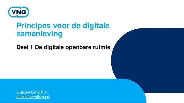 Principes voor de digitale samenleving Deel 1 De digitale openbare ruimte 9 december 2019 - aantink.yeh@vng.nl