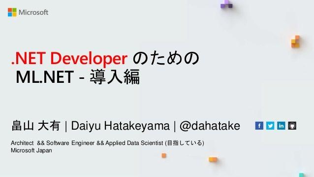 .NET Developer のための ML.NET - 導入編 畠山 大有 | Daiyu Hatakeyama | @dahatake Architect && Software Engineer && Applied Data Scien...