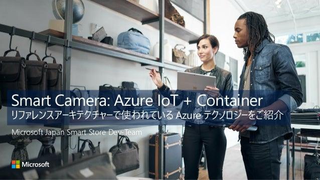 Smart Camera: Azure IoT + Container リファレンスアーキテクチャーで使われている Azure テクノロジーをご紹介 Microsoft Japan Smart Store Dev-Team
