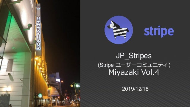 2019/12/18 JP_Stripes (Stripe ユーザーコミュニティ) Miyazaki Vol.4