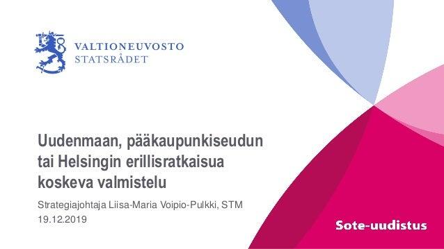 Uudenmaan, pääkaupunkiseudun tai Helsingin erillisratkaisua koskeva valmistelu Strategiajohtaja Liisa-Maria Voipio-Pulkki,...