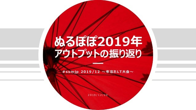 ぬるぽぽ2019年 アウトプットの振り返り # s s m j p 2 0 1 9 / 1 2 〜 年 忘 れ LT 大 会 〜 2 0 1 9 / 1 2 / 2 0