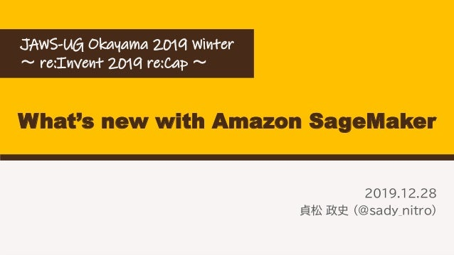 What's new with Amazon SageMaker 2019.12.28 貞松 政史 (@sady_nitro) JAWS-UG Okayama 2019 Winter ~ re:Invent 2019 re:Cap ~