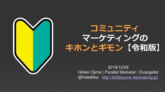 コミュニティ マーケティングの キホンとギモン【令和版】 2019/12/09 Hideki Ojima | Parallel Marketer / Evangelist @hide69oz http://stilldayone.hatenab...