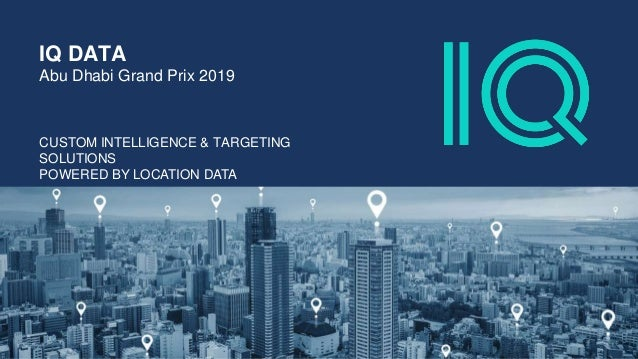 CUSTOM INTELLIGENCE & TARGETING SOLUTIONS POWERED BY LOCATION DATA IQ DATA Abu Dhabi Grand Prix 2019