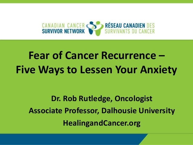 Fear of Cancer Recurrence – Five Ways to Lessen Your Anxiety Dr. Rob Rutledge, Oncologist Associate Professor, Dalhousie U...