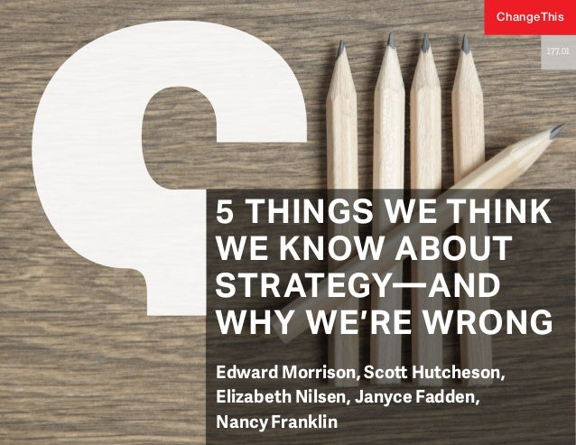 5 THINGS WE THINK WE KNOW ABOUT STRATEGY—AND WHY WE'RE WRONG Edward Morrison, Scott Hutcheson, Elizabeth Nilsen, Janyce Fa...