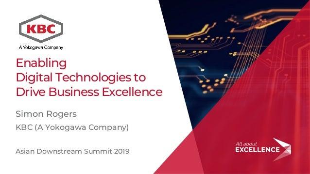 1 Enabling Digital Technologies to Drive Business Excellence Simon Rogers KBC (A Yokogawa Company) Asian Downstream Summit...