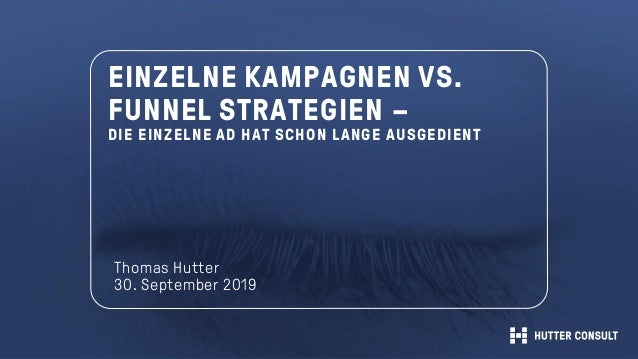 EINZELNE KAMPAGNEN VS. FUNNEL STRATEGIEN – DIE EINZELNE AD HAT SCHON LANGE AUSGEDIENT Thomas Hutter 30. September 2019