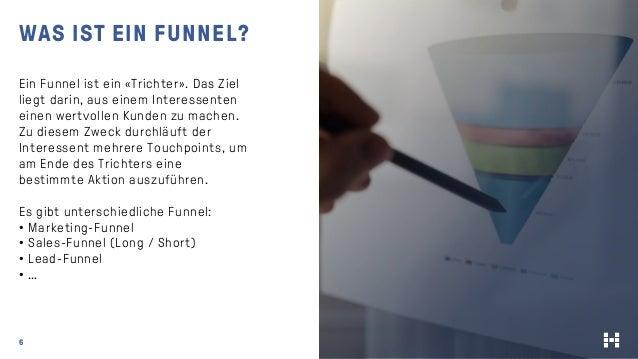6 WAS IST EIN FUNNEL? Ein Funnel ist ein «Trichter». Das Ziel liegt darin, aus einem Interessenten einen wertvollen Kunden...