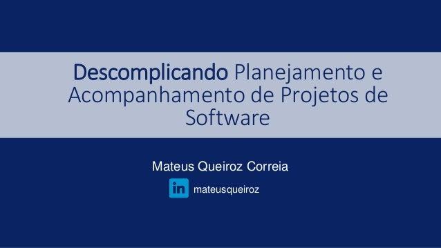 Descomplicando Planejamento e Acompanhamento de Projetos de Software Mateus Queiroz Correia mateusqueiroz