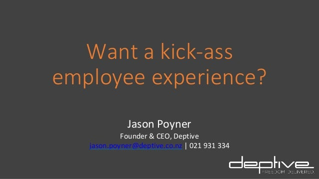 Want a kick-ass employee experience? Jason Poyner Founder & CEO, Deptive jason.poyner@deptive.co.nz | 021 931 334