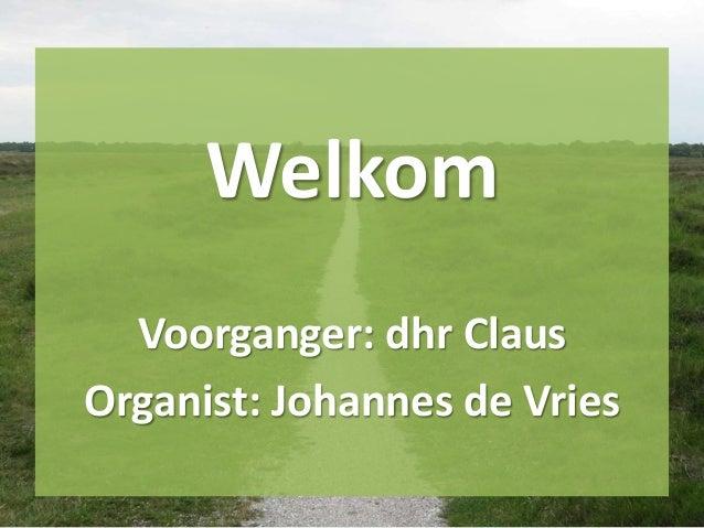 Welkom Voorganger: dhr Claus Organist: Johannes de Vries