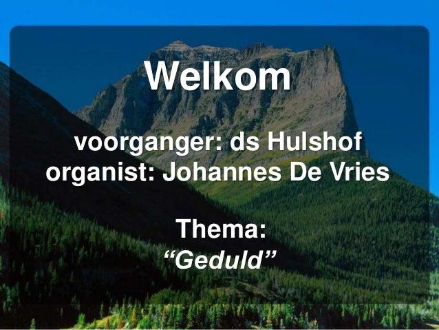 "Welkom voorganger: ds Hulshof organist: Johannes De Vries Thema: ""Geduld"""