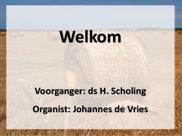 Welkom Voorganger: ds H. Scholing Organist: Johannes de Vries