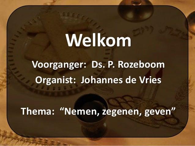 """Welkom Voorganger: Ds. P. Rozeboom Organist: Johannes de Vries Thema: """"Nemen, zegenen, geven"""""""