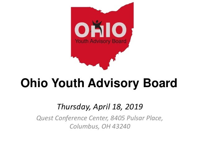 Ohio Youth Advisory Board Thursday, April 18, 2019 Quest Conference Center, 8405 Pulsar Place, Columbus, OH 43240