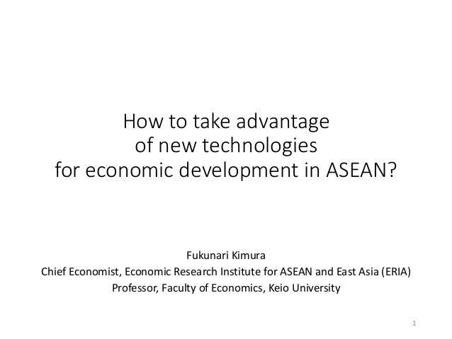 How to take advantage of new technologies for economic development in ASEAN? Fukunari Kimura Chief Economist, Economic Res...