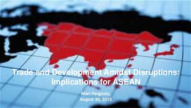 Trade and Development Amidst Disruptions: Implications for ASEAN Mari Pangestu, August 30, 2019