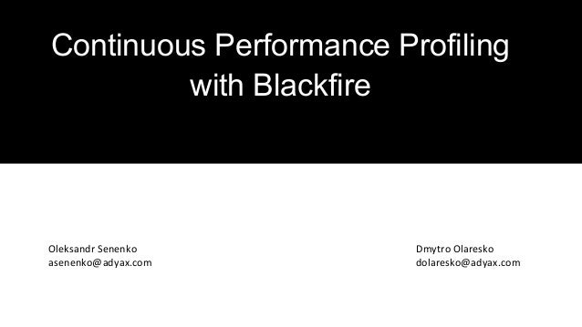 Continuous Performance Profiling with Blackfire Dmytro Olaresko dolaresko@adyax.com Oleksandr Senenko asenenko@adyax.com