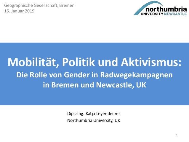 Mobilität, Politik und Aktivismus: Die Rolle von Gender in Radwegekampagnen in Bremen und Newcastle, UK Dipl.-Ing. Katja L...
