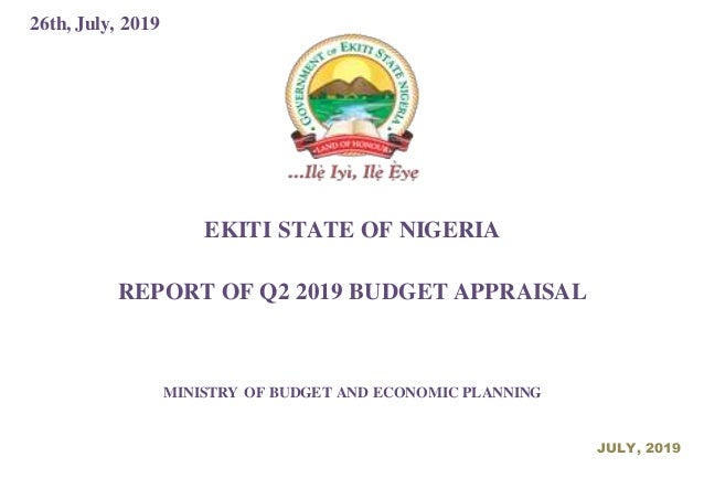 26th, July, 2019 EKITI STATE OF NIGERIA REPORT OF Q2 2019 BUDGET APPRAISAL MINISTRY OF BUDGET AND ECONOMIC PLANNING JULY, ...