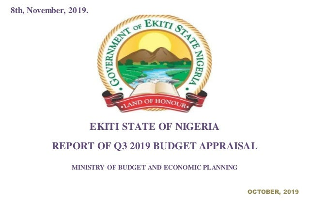 8th, November, 2019. EKITI STATE OF NIGERIA REPORT OF Q3 2019 BUDGET APPRAISAL MINISTRY OF BUDGET AND ECONOMIC PLANNING OC...