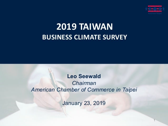 2019 TAIWAN BUSINESS CLIMATE SURVEY Leo Seewald Chairman American Chamber of Commerce in Taipei January 23, 2019 1
