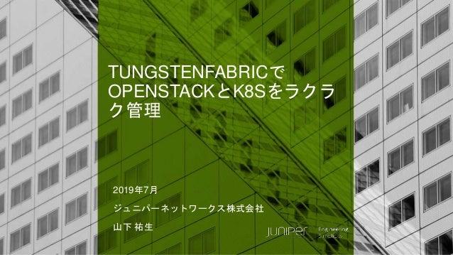 © 2018 Juniper Networks TUNGSTENFABRICで OPENSTACKとK8Sをラクラ ク管理 2019年7月 ジュニパーネットワークス株式会社 山下 祐生