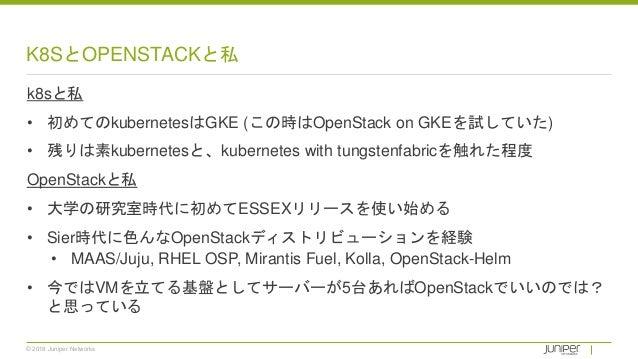 © 2018 Juniper Networks K8SとOPENSTACKと私 k8sと私 • 初めてのkubernetesはGKE (この時はOpenStack on GKEを試していた) • 残りは素kubernetesと、kubernet...