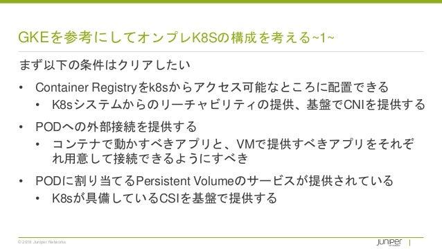 © 2018 Juniper Networks GKEを参考にしてオンプレK8Sの構成を考える~1~ まず以下の条件はクリアしたい • Container Registryをk8sからアクセス可能なところに配置できる • K8sシステムからのリ...