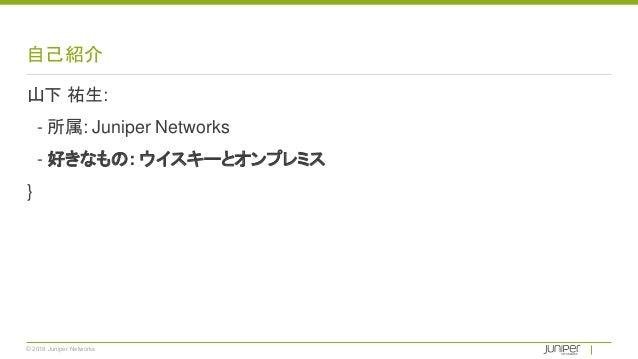 © 2018 Juniper Networks 自己紹介 山下 祐生: - 所属: Juniper Networks - 好きなもの: ウイスキーとオンプレミス }