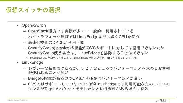 © 2018 Juniper Networks • OpenvSwitch – OpenStack環境では実績が多く、一般的に利用されている – ハイトラフィック環境ではLinuxBridgeよりも多くCPUを使う – 高速化技術のDPDKが利...