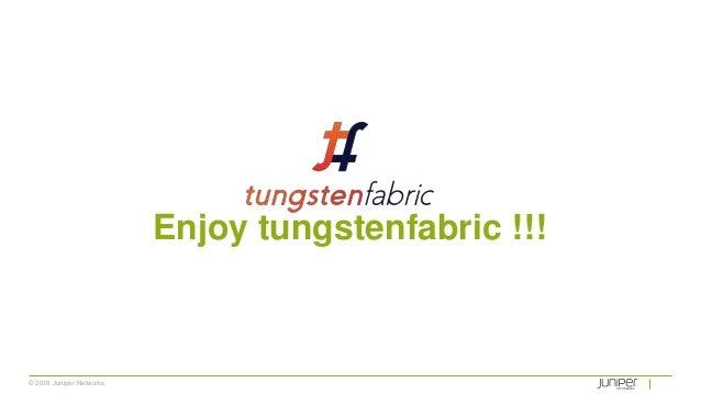 © 2018 Juniper Networks Enjoy tungstenfabric !!!
