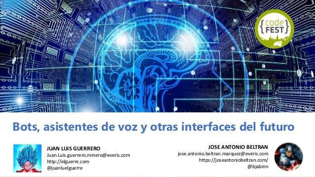 Bots, asistentes de voz y otras interfaces del futuro JOSE ANTONIO BELTRAN jose.antonio.beltran.marquez@everis.com https:/...