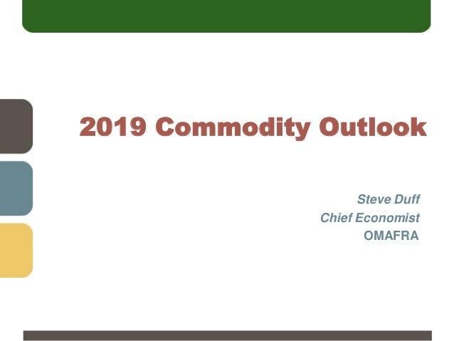 2019 Commodity Outlook Steve Duff Chief Economist OMAFRA
