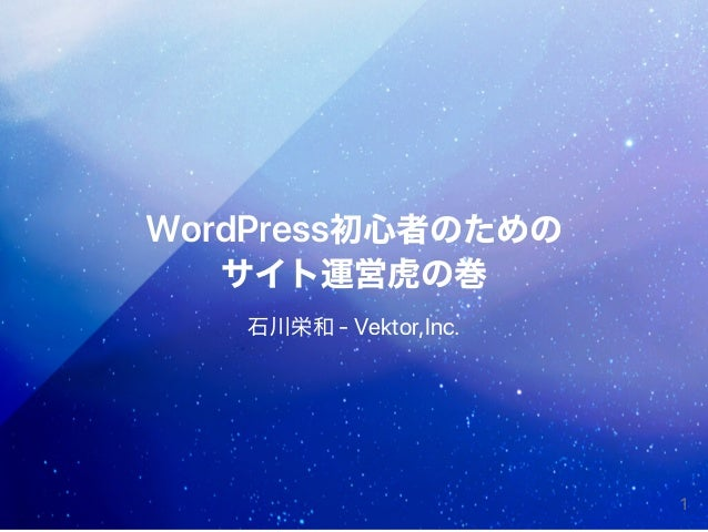 WordPress初心者のための サイト運営虎の巻 石川栄和‑Vektor,Inc. 1