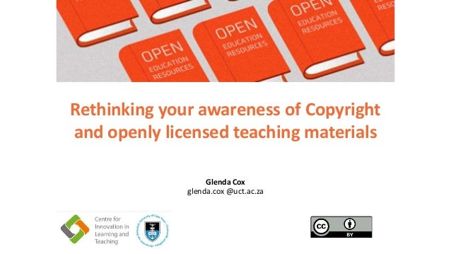 Glenda Cox glenda.cox @uct.ac.za Rethinking your awareness of Copyright and openly licensed teaching materials