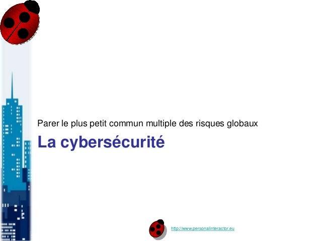 http://www.personalinteractor.eu La cybersécurité Parer le plus petit commun multiple des risques globaux