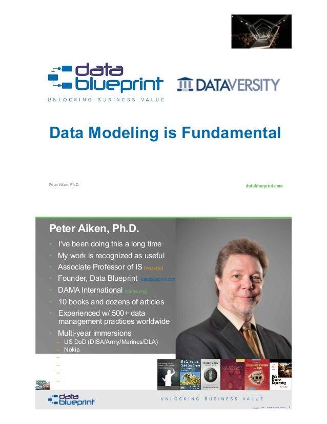 Peter Aiken, Ph.D. Data Modeling is Fundamental • DAMA International President 2009-2013 / 2018 • DAMA International Achie...