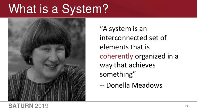"""SATURN 2019 10 What is a System? """"A system is an interconnected set of elements that is coherently organized in a way that..."""