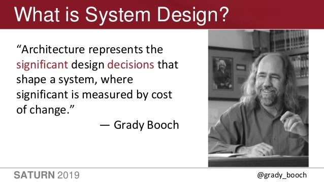 """SATURN 2019 11 What is System Design? """"Architecture represents the significant design decisions that shape a system, where..."""