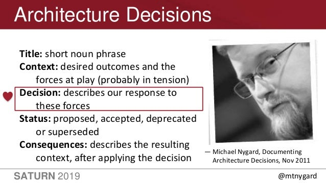 SATURN 2019 12 Architecture Decisions Title: short noun phrase Context: desired outcomes and the forces at play (probably ...