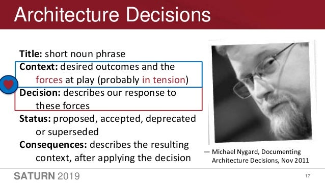 SATURN 2019 17 Architecture Decisions Title: short noun phrase Context: desired outcomes and the forces at play (probably ...