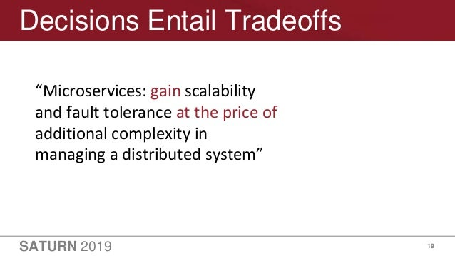 """SATURN 2019 19 Decisions Entail Tradeoffs """"Microservices: gain scalability and fault tolerance at the price of additional ..."""