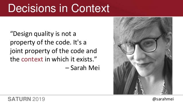 """SATURN 2019 22 Decisions in Context """"Design quality is not a property of the code. It's a joint property of the code and t..."""