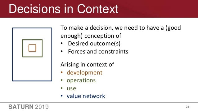 SATURN 2019 23 Decisions in Context To make a decision, we need to have a (good enough) conception of • Desired outcome(s)...