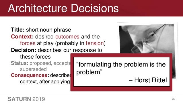 SATURN 2019 25 Architecture Decisions Title: short noun phrase Context: desired outcomes and the forces at play (probably ...