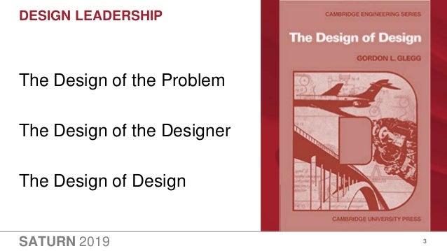 SATURN 2019 DESIGN LEADERSHIP 3 The Design of the Problem The Design of the Designer The Design of Design