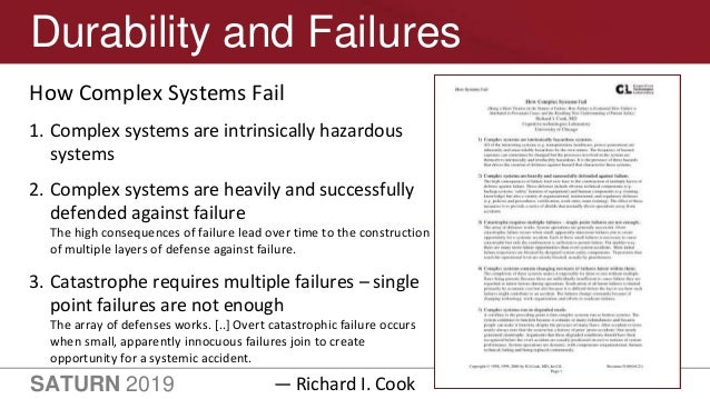 SATURN 2019 34 Durability and Failures How Complex Systems Fail 1. Complex systems are intrinsically hazardous systems 2. ...